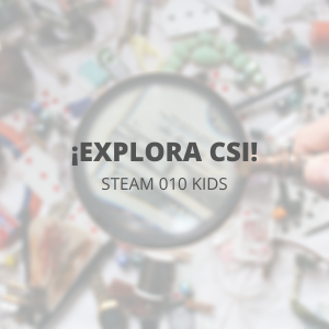 STEAM 010 Kids - Marzo - ¡Explora CSI!