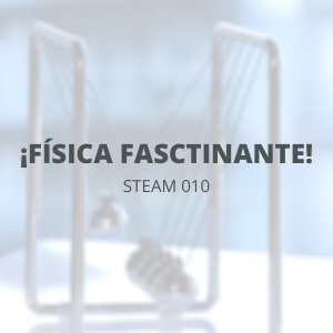 STEAM 010 - Abril - ¡Física fascinante!