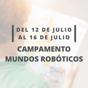 Campamento Mundos Robóticos   Semana del 12 al 16 de Julio  